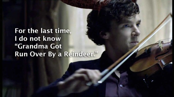 Benedict Cumberbatch as BBC Sherlock Holmes sneering as he plays violin; text reads: For the last time, I do not know Grandma Got Run Over By a Reindeer!""